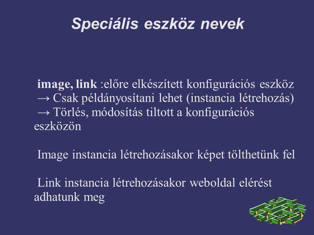 Speciális eszköz nevek image, link :előre elkészített konfigurációs eszköz → Csak példányosítani lehet (instancia létrehozás) → Törlés, módosítás tiltott a konfigurációs eszközön Image instancia létrehozásakor képet tölthetünk fel Link instancia létrehozásakor weboldal elérést adhatunk meg