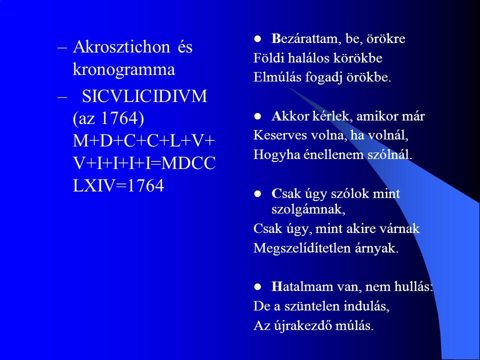 –Akrosztichon és kronogramma – SICVLICIDIVM (az 1764) M+D+C+C+L+V+ V+I+I+I+I=MDCC LXIV=1764 Bezárattam, be, örökre Földi halálos körökbe Elmúlás fogad