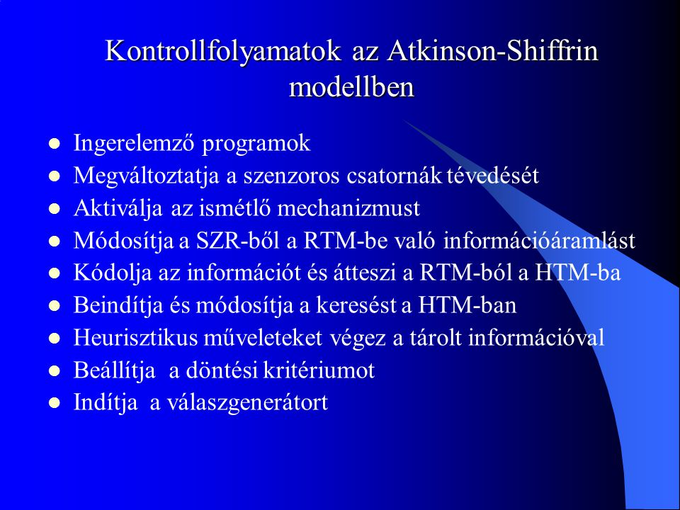 Kontrollfolyamatok az Atkinson-Shiffrin modellben Ingerelemző programok Megváltoztatja a szenzoros csatornák tévedését Aktiválja az ismétlő mechanizmu