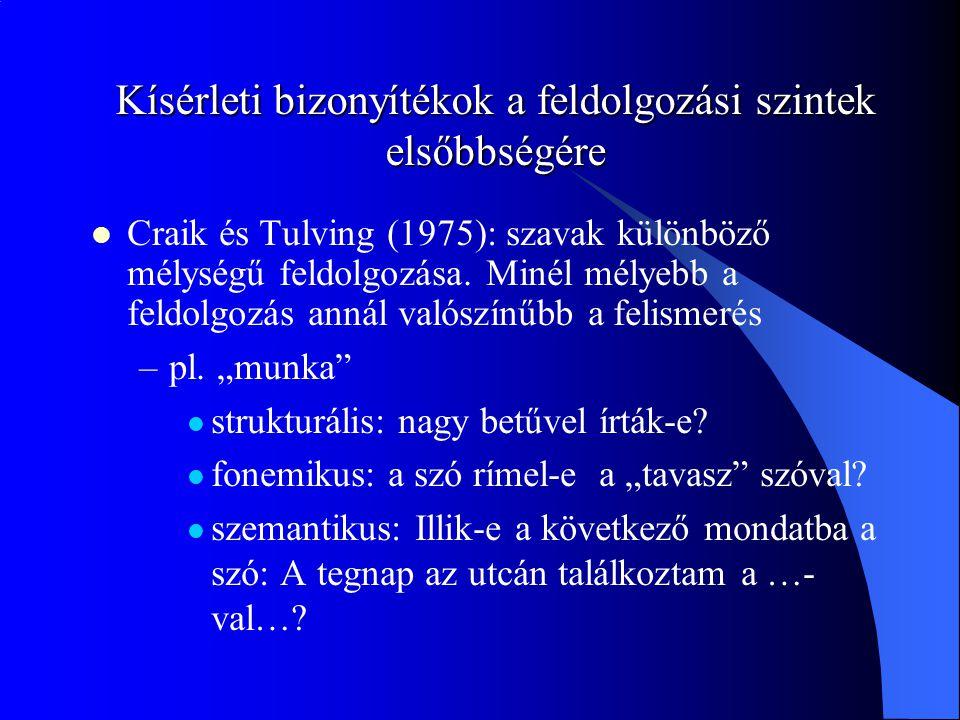 Kísérleti bizonyítékok a feldolgozási szintek elsőbbségére Craik és Tulving (1975): szavak különböző mélységű feldolgozása. Minél mélyebb a feldolgozá