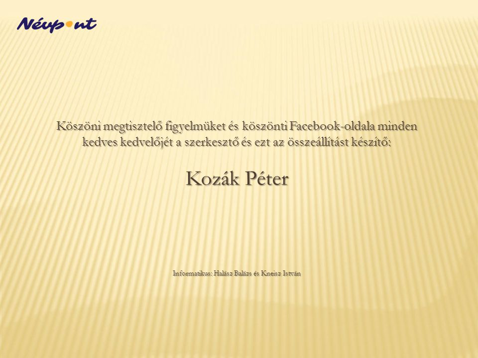 Köszöni megtisztelő figyelmüket és köszönti Facebook-oldala minden kedves kedvelőjét a szerkesztő és ezt az összeállítást készítő: Kozák Péter Informa