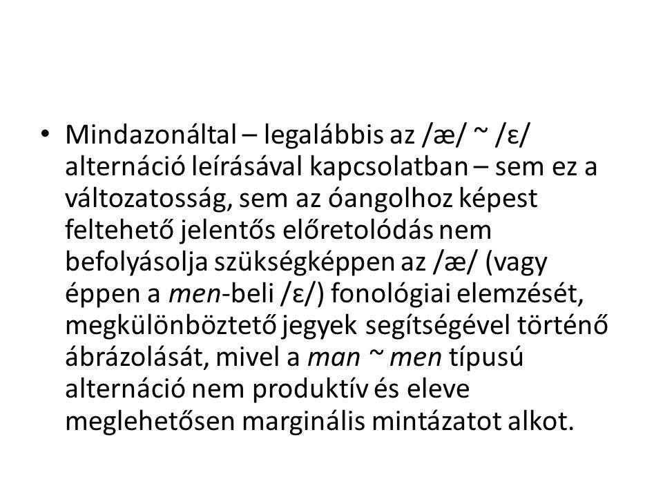 Mindazonáltal – legalábbis az /æ/ ~ /ɛ/ alternáció leírásával kapcsolatban – sem ez a változatosság, sem az óangolhoz képest feltehető jelentős előret