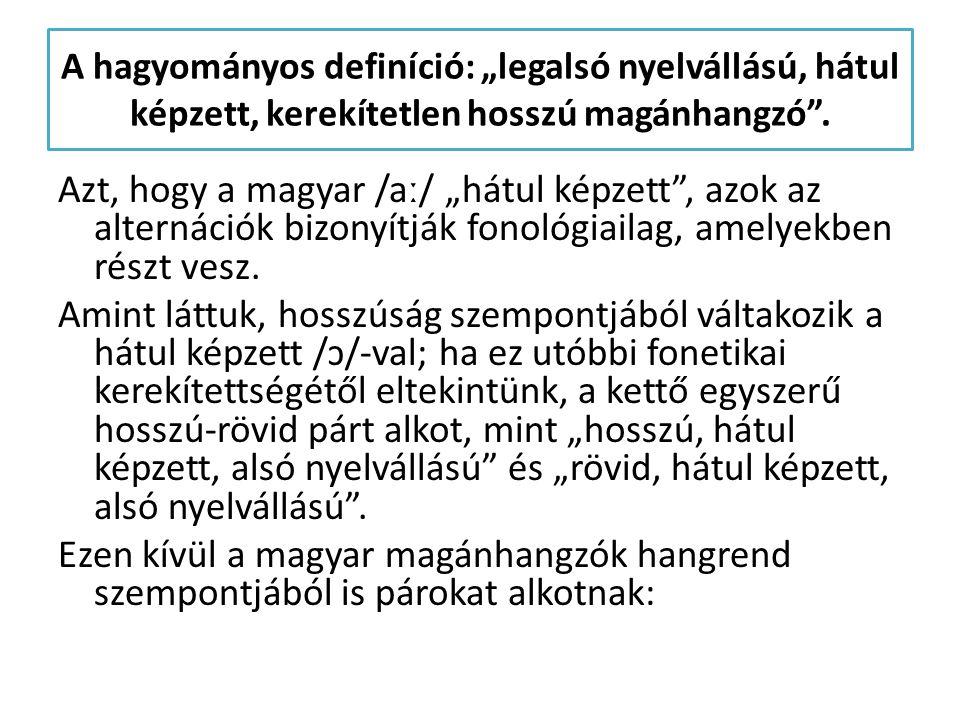 """A hagyományos definíció: """"legalsó nyelvállású, hátul képzett, kerekítetlen hosszú magánhangzó"""". Azt, hogy a magyar /aː/ """"hátul képzett"""", azok az alter"""