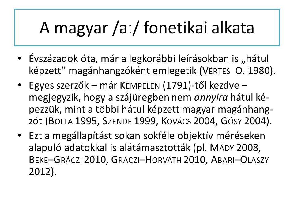 """A magyar /aː/ fonetikai alkata Évszázadok óta, már a legkorábbi leírásokban is """"hátul képzett"""" magánhangzóként emlegetik (V ÉRTES O. 1980). Egyes szer"""