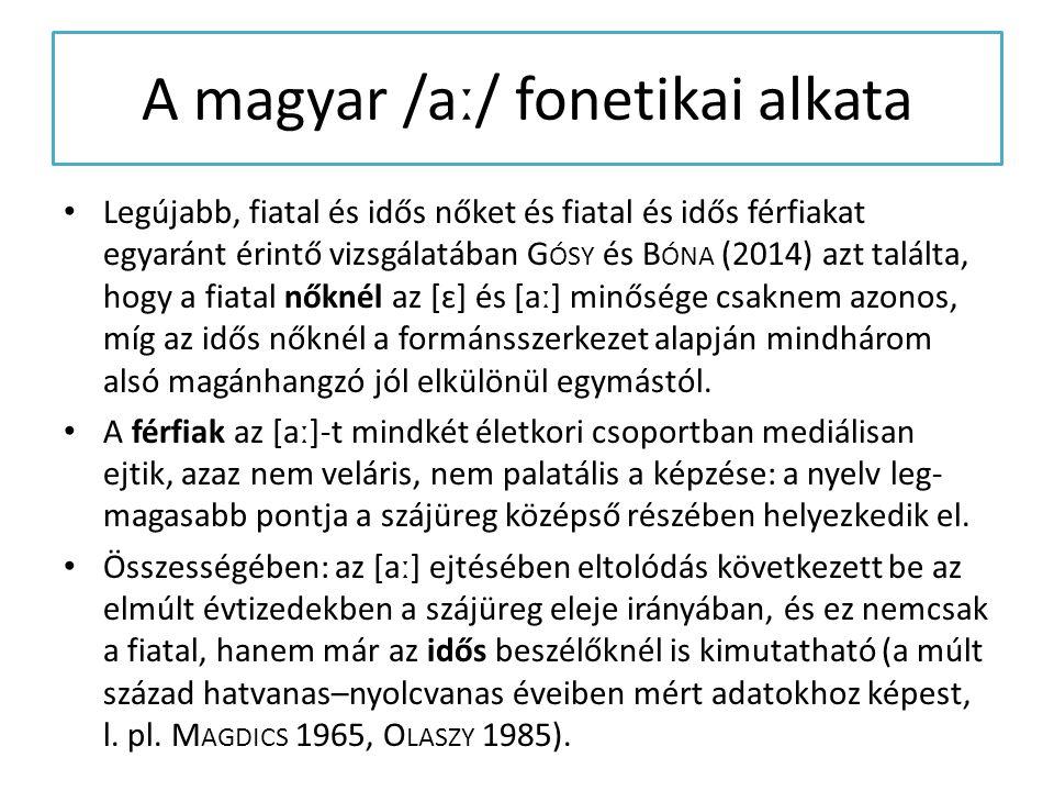 A magyar /aː/ fonetikai alkata Legújabb, fiatal és idős nőket és fiatal és idős férfiakat egyaránt érintő vizsgálatában G ÓSY és B ÓNA (2014) azt talá