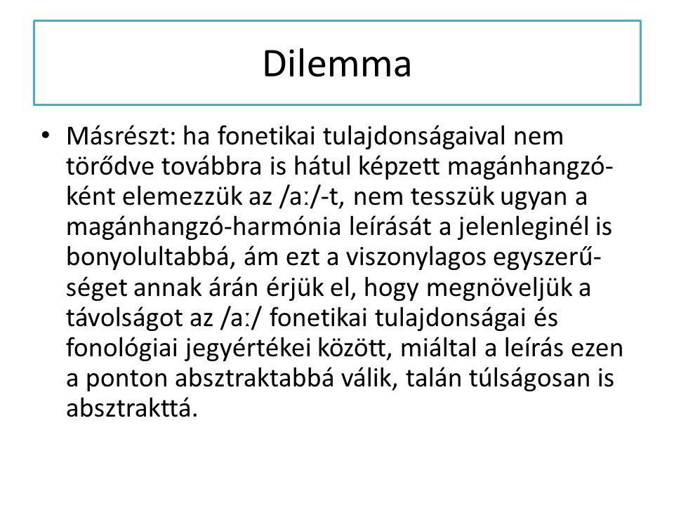 Dilemma Másrészt: ha fonetikai tulajdonságaival nem törődve továbbra is hátul képzett magánhangzó- ként elemezzük az /aː/-t, nem tesszük ugyan a magán