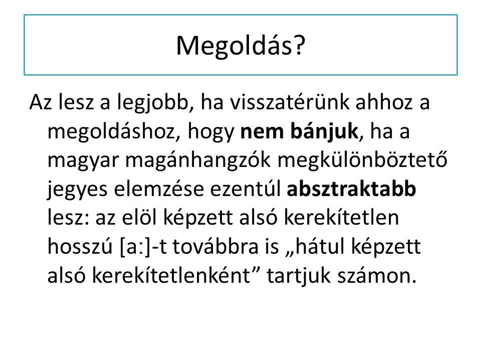 Az lesz a legjobb, ha visszatérünk ahhoz a megoldáshoz, hogy nem bánjuk, ha a magyar magánhangzók megkülönböztető jegyes elemzése ezentúl absztraktabb