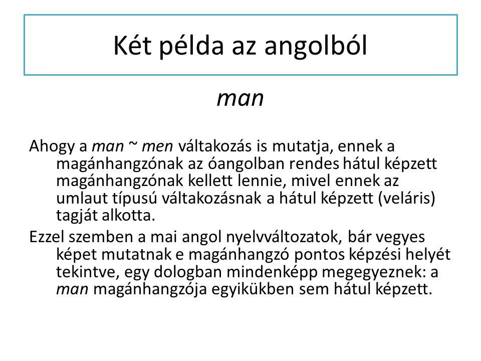 Két példa az angolból man Ahogy a man ~ men váltakozás is mutatja, ennek a magánhangzónak az óangolban rendes hátul képzett magánhangzónak kellett len