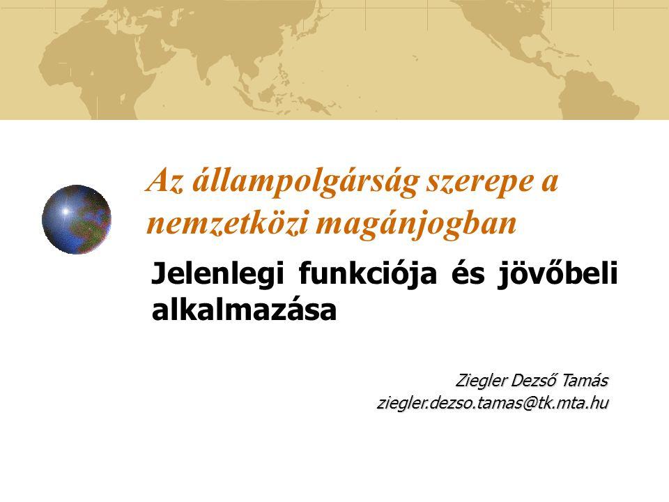 Az állampolgárság szerepe a nemzetközi magánjogban Jelenlegi funkciója és jövőbeli alkalmazása Ziegler Dezső Tamás ziegler.dezso.tamas@tk.mta.hu
