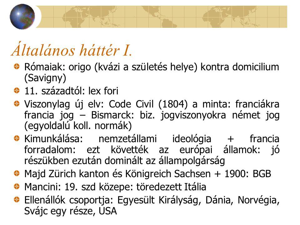 Általános háttér I. Rómaiak: origo (kvázi a születés helye) kontra domicilium (Savigny) 11. századtól: lex fori Viszonylag új elv: Code Civil (1804) a