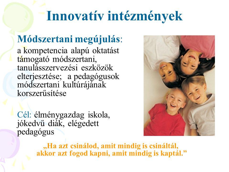 """Innovatív intézmények Módszertani megújulás: a kompetencia alapú oktatást támogató módszertani, tanulásszervezési eszközök elterjesztése; a pedagógusok módszertani kultúrájának korszerűsítése Cél: élménygazdag iskola, jókedvű diák, elégedett pedagógus """"Ha azt csinálod, amit mindig is csináltál, akkor azt fogod kapni, amit mindig is kaptál."""