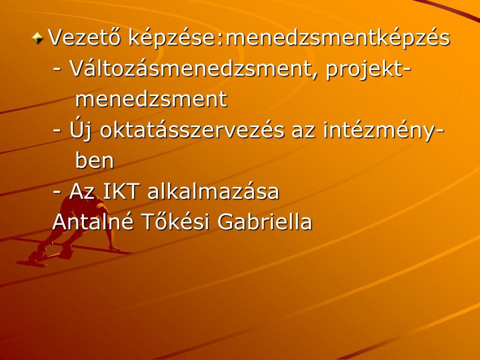 Vezető képzése:menedzsmentképzés - Változásmenedzsment, projekt- - Változásmenedzsment, projekt- menedzsment menedzsment - Új oktatásszervezés az intézmény- - Új oktatásszervezés az intézmény- ben ben - Az IKT alkalmazása - Az IKT alkalmazása Antalné Tőkési Gabriella Antalné Tőkési Gabriella