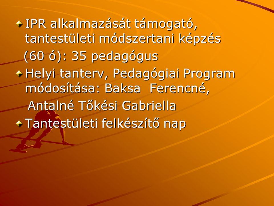 IPR alkalmazását támogató, tantestületi módszertani képzés (60 ó): 35 pedagógus (60 ó): 35 pedagógus Helyi tanterv, Pedagógiai Program módosítása: Baksa Ferencné, Antalné Tőkési Gabriella Antalné Tőkési Gabriella Tantestületi felkészítő nap