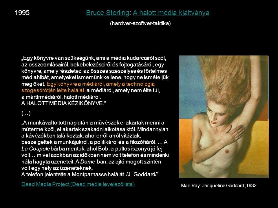 """1995 Bruce Sterling: A halott média kiáltványaBruce SterlingA halott média kiáltványa (hardver-szoftver-taktika) Man Ray: Jacqueline Goddard,1932 """"Egy könyvre van szükségünk, ami a média kudarcairól szól, az összeomlásairól, bekebelezéseiről és fojtogatásáról, egy könyvre, amely részletezi az összes szeszélyes és förtelmes médiahibát, amelyeket ismernünk kellene, hogy ne ismételjük meg őket."""