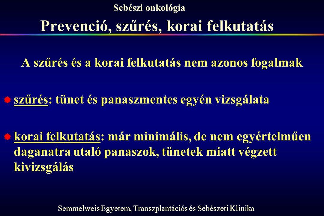 Semmelweis Egyetem, Transzplantációs és Sebészeti Klinika Sebészi onkológia Prevenció, szűrés, korai felkutatás A szűrés és a korai felkutatás nem azo