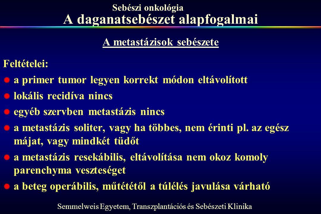 Semmelweis Egyetem, Transzplantációs és Sebészeti Klinika Sebészi onkológia A daganatsebészet alapfogalmai A metastázisok sebészete Feltételei:  a pr