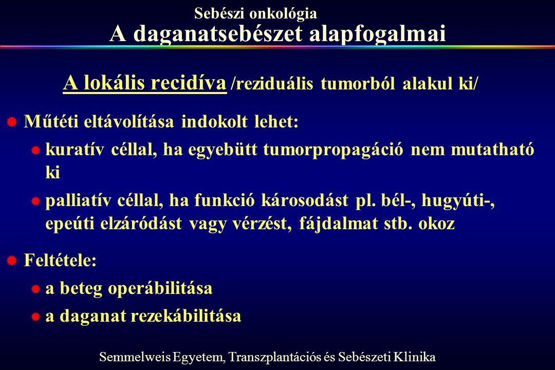 Semmelweis Egyetem, Transzplantációs és Sebészeti Klinika Sebészi onkológia A daganatsebészet alapfogalmai A lokális recidíva /reziduális tumorból ala