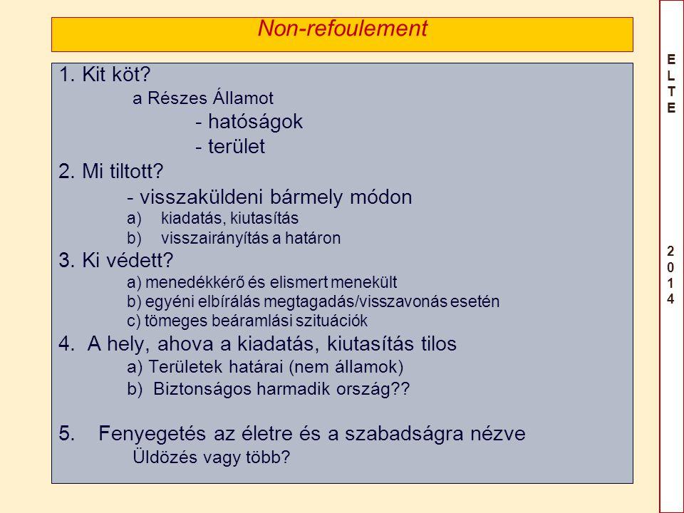 ELTE 2014ELTE 2014 Non-refoulement 1. Kit köt? a Részes Államot - hatóságok - terület 2. Mi tiltott? - visszaküldeni bármely módon a)kiadatás, kiutasí