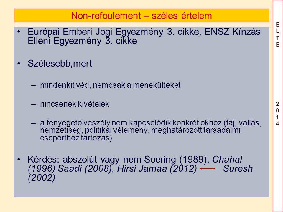 ELTE 2014ELTE 2014 Non-refoulement – széles értelem Európai Emberi Jogi Egyezmény 3. cikke, ENSZ Kínzás Elleni Egyezmény 3. cikke Szélesebb,mert –mind