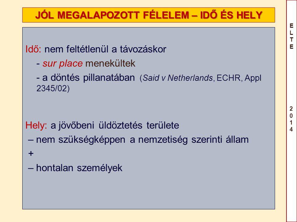 ELTE 2014ELTE 2014 JÓL MEGALAPOZOTT FÉLELEM – IDŐ ÉS HELY Idő: nem feltétlenül a távozáskor - sur place menekültek - a döntés pillanatában (Said v Net