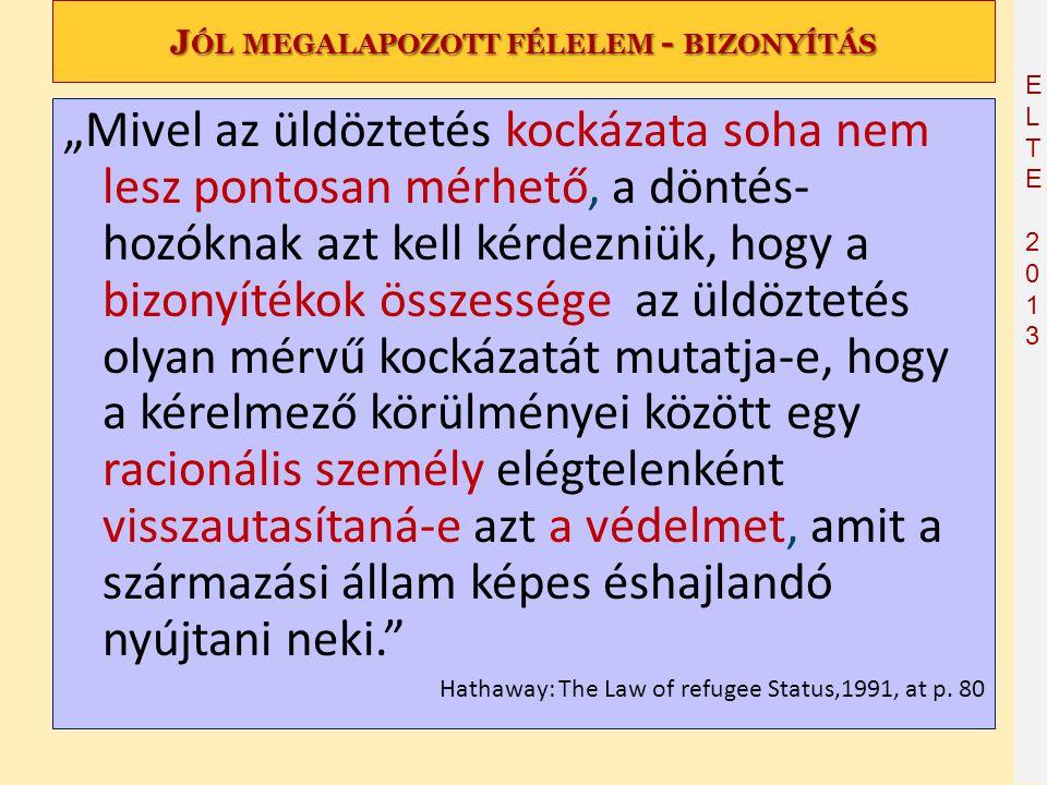 """ELTE2013ELTE2013 J ÓL MEGALAPOZOTT FÉLELEM - BIZONYÍTÁS """"Mivel az üldöztetés kockázata soha nem lesz pontosan mérhető, a döntés- hozóknak azt kell kér"""