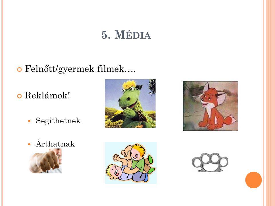 5. M ÉDIA Felnőtt/gyermek filmek…. Reklámok! Segíthetnek Árthatnak