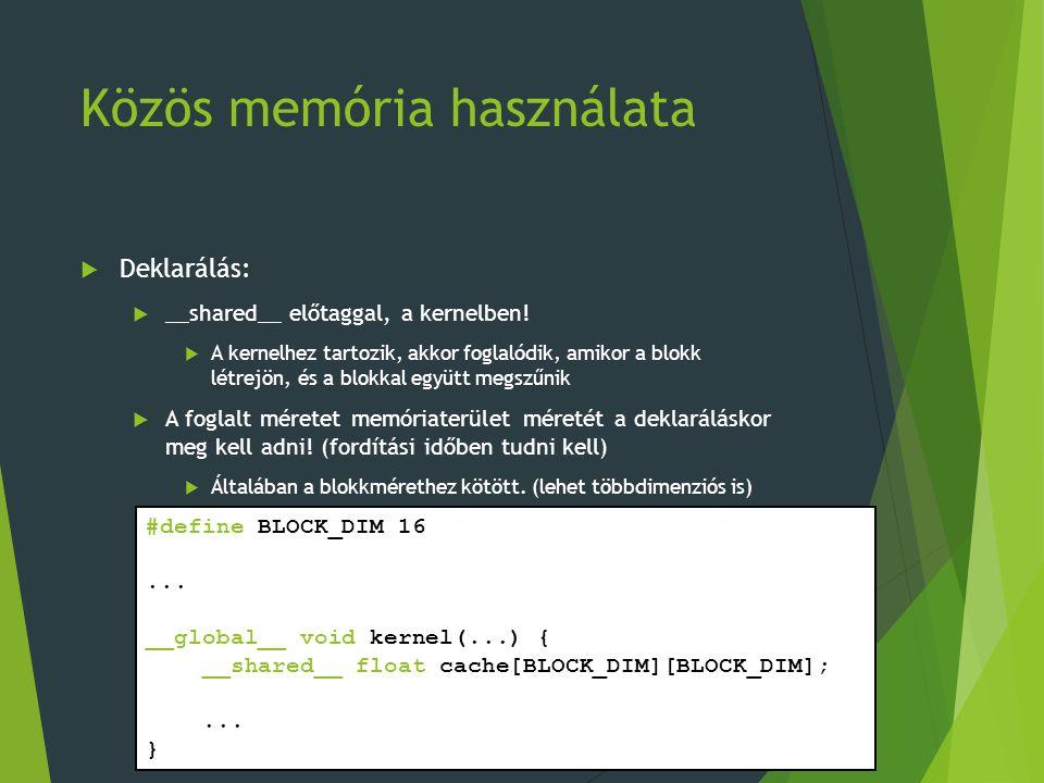 Közös memória használata  Deklarálás:  __shared__ előtaggal, a kernelben!  A kernelhez tartozik, akkor foglalódik, amikor a blokk létrejön, és a bl