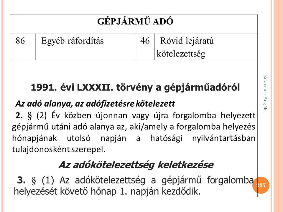 Rezsabek Angéla 237 GÉPJÁRMŰ ADÓ 86Egyéb ráfordítás46 Rövid lejáratú kötelezettség 1991. évi LXXXII. törvény a gépjárműadóról Az adó alanya, az adófiz