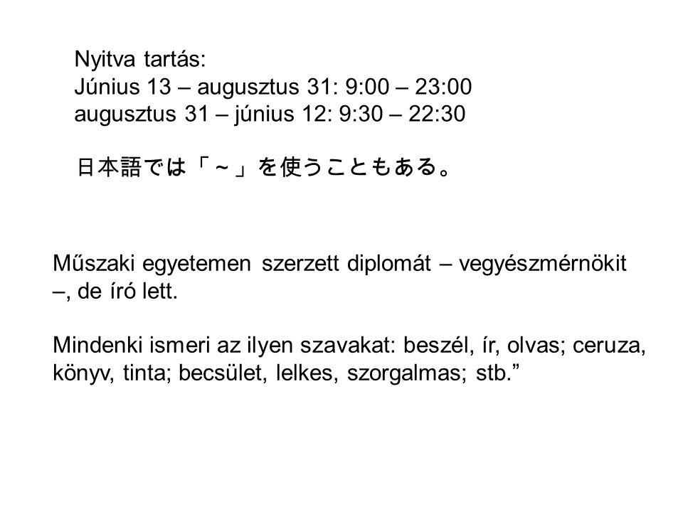 Nyitva tartás: Június 13 – augusztus 31: 9:00 – 23:00 augusztus 31 – június 12: 9:30 – 22:30 日本語では「~」を使うこともある。 Műszaki egyetemen szerzett diplomát – vegyészmérnökit –, de író lett.
