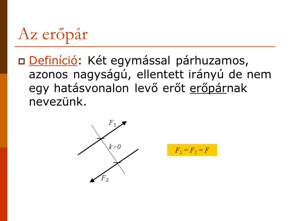 Az erőpár  Definíció: Két egymással párhuzamos, azonos nagyságú, ellentett irányú de nem egy hatásvonalon levő erőt erőpárnak nevezünk. F1F1 F2F2 k>0