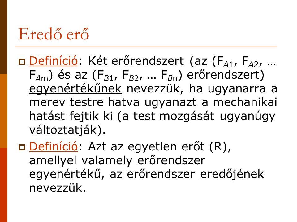 Eredő erő  Definíció: Két erőrendszert (az (F A1, F A2, … F Am ) és az (F B1, F B2, … F Bn ) erőrendszert) egyenértékűnek nevezzük, ha ugyanarra a me