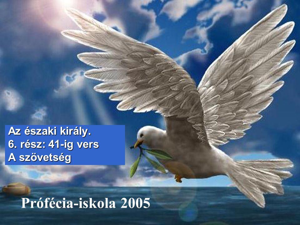 Prófécia-iskola 2005 Az északi király. 6. rész: 41-ig vers A szövetség