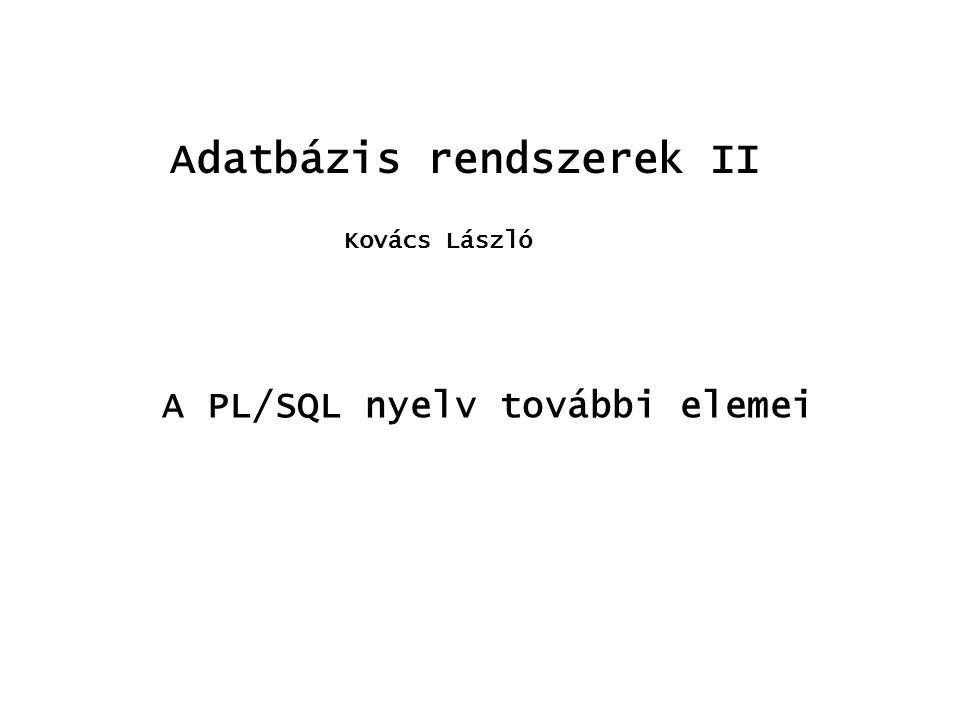 Adatbázis rendszerek II Kovács László A PL/SQL nyelv további elemei