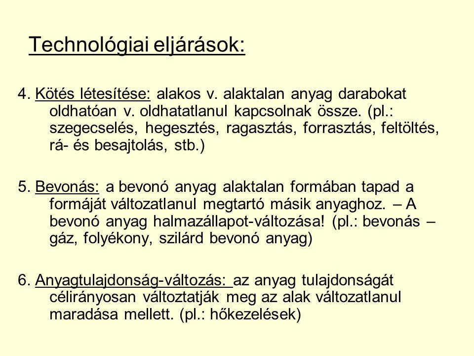 Technológiai eljárások: 4. Kötés létesítése: alakos v. alaktalan anyag darabokat oldhatóan v. oldhatatlanul kapcsolnak össze. (pl.: szegecselés, heges