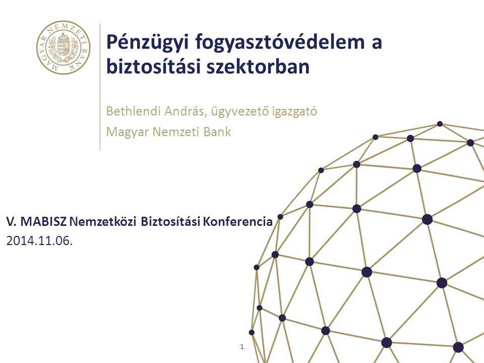 Pénzügyi fogyasztóvédelem a biztosítási szektorban V. MABISZ Nemzetközi Biztosítási Konferencia Bethlendi András, ügyvezető igazgató Magyar Nemzeti Ba