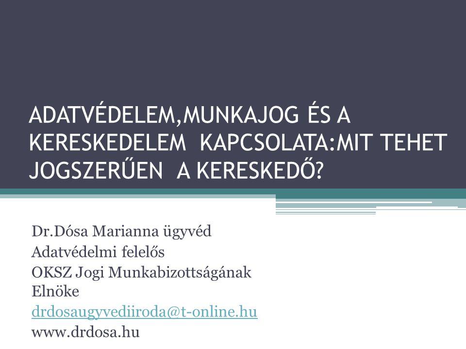 ADATVÉDELEM,MUNKAJOG ÉS A KERESKEDELEM KAPCSOLATA:MIT TEHET JOGSZERŰEN A KERESKEDŐ? Dr.Dósa Marianna ügyvéd Adatvédelmi felelős OKSZ Jogi Munkabizotts