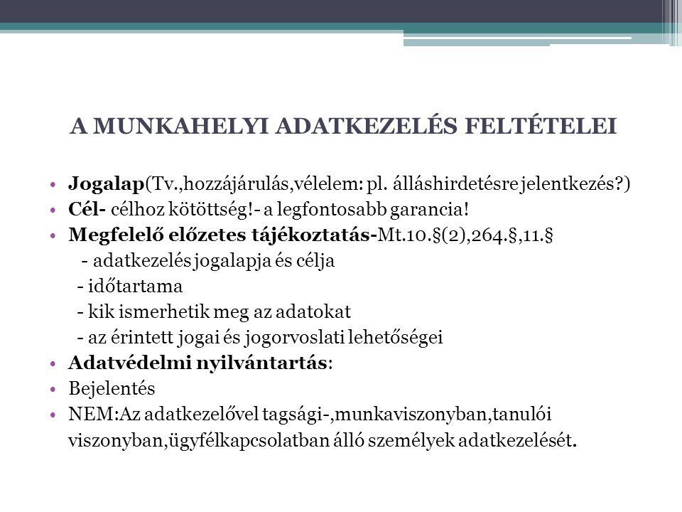 A MUNKAHELYI ADATKEZELÉS FELTÉTELEI Jogalap(Tv.,hozzájárulás,vélelem: pl. álláshirdetésre jelentkezés?) Cél- célhoz kötöttség!- a legfontosabb garanci