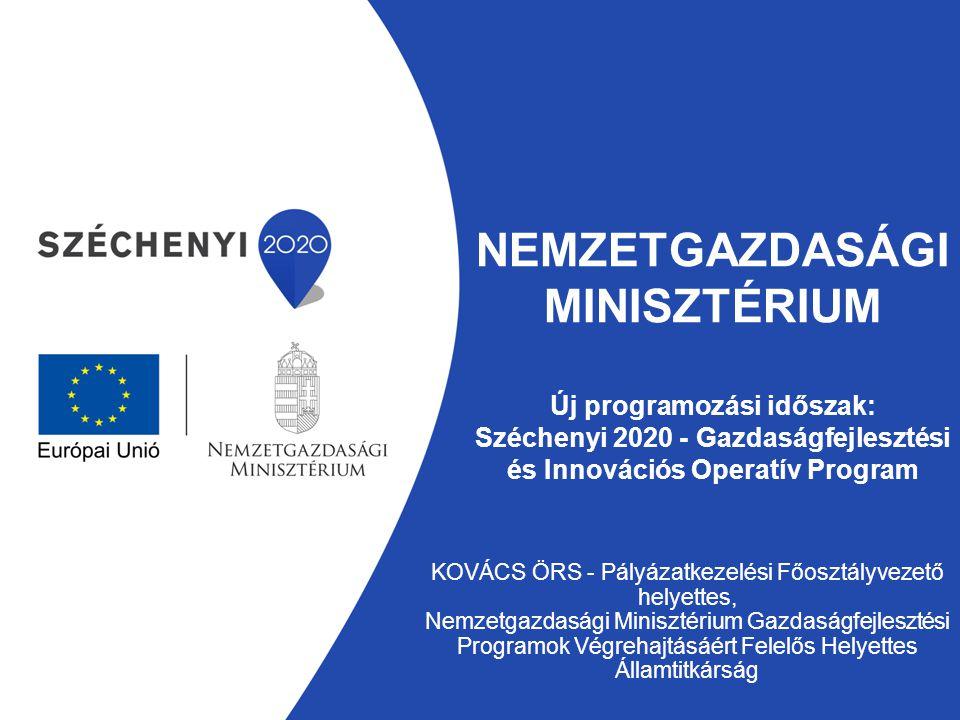 NEMZETGAZDASÁGI MINISZTÉRIUM Új programozási időszak: Széchenyi 2020 - Gazdaságfejlesztési és Innovációs Operatív Program KOVÁCS ÖRS - Pályázatkezelés
