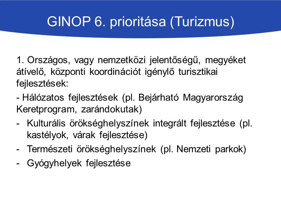 GINOP 6. prioritása (Turizmus) 1. Országos, vagy nemzetközi jelentőségű, megyéket átívelő, központi koordinációt igénylő turisztikai fejlesztések: - H