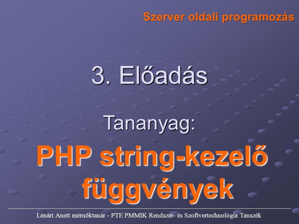 Szerver oldali programozás 3. Előadás Tananyag: PHP string-kezelő függvények Lénárt Anett mérnöktanár - PTE PMMIK Rendszer- és Szoftvertechnológia Tan