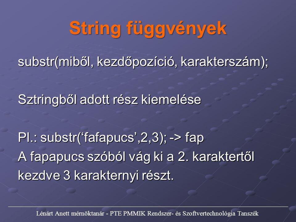 String függvények substr(miből, kezdőpozíció, karakterszám); Sztringből adott rész kiemelése Pl.: substr('fafapucs',2,3); -> fap A fapapucs szóból vág