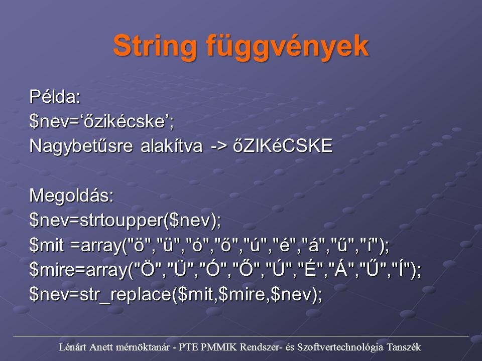 String függvények Példa:$nev='őzikécske'; Nagybetűsre alakítva -> őZIKéCSKE Megoldás:$nev=strtoupper($nev); $mit =array( ö , ü , ó , ő , ú , é , á , ű , í ); $mire=array( Ö , Ü , Ó , Ő , Ú , É , Á , Ű , Í );$nev=str_replace($mit,$mire,$nev); Lénárt Anett mérnöktanár - PTE PMMIK Rendszer- és Szoftvertechnológia Tanszék