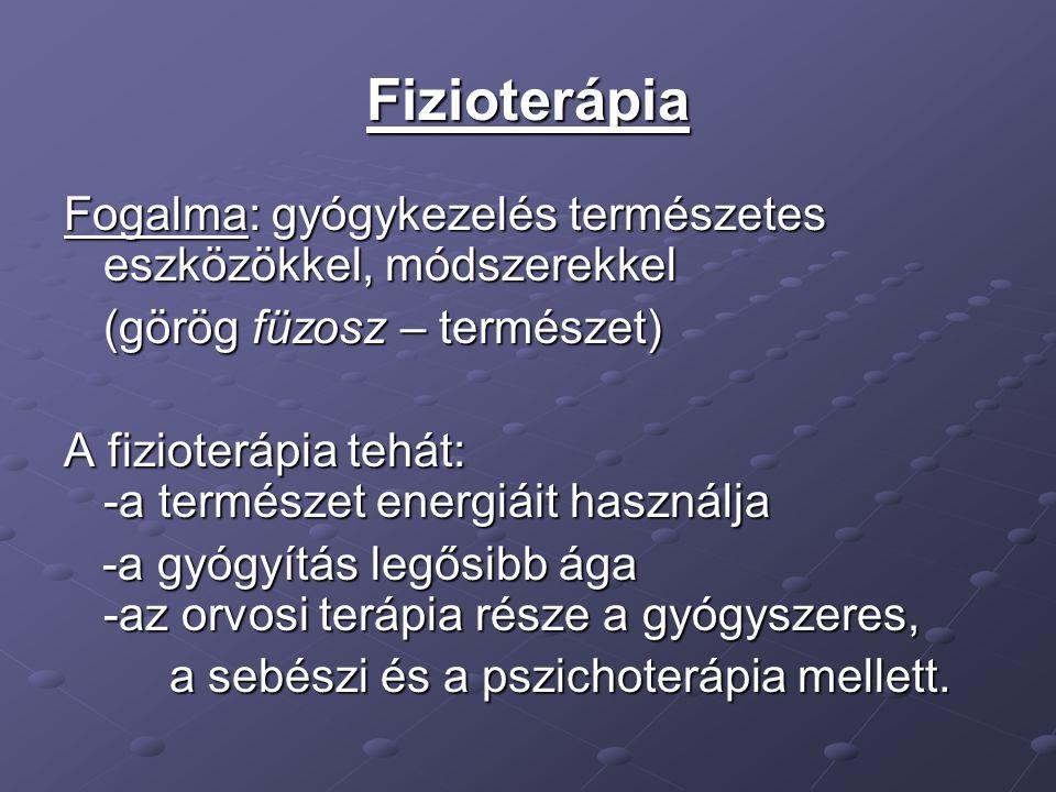Fizioterápia Fogalma: gyógykezelés természetes eszközökkel, módszerekkel (görög füzosz – természet) A fizioterápia tehát: -a természet energiáit használja -a gyógyítás legősibb ága -az orvosi terápia része a gyógyszeres, -a gyógyítás legősibb ága -az orvosi terápia része a gyógyszeres, a sebészi és a pszichoterápia mellett.