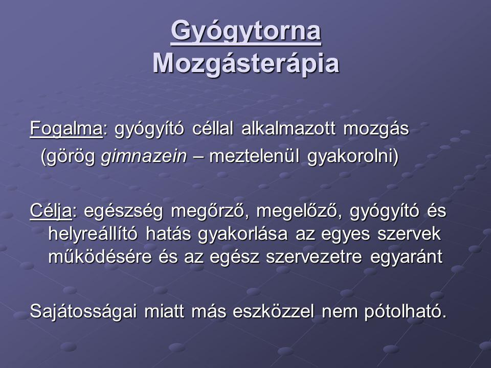 Gyógytorna Mozgásterápia Fogalma: gyógyító céllal alkalmazott mozgás (görög gimnazein – meztelenül gyakorolni) (görög gimnazein – meztelenül gyakorolni) Célja: egészség megőrző, megelőző, gyógyító és helyreállító hatás gyakorlása az egyes szervek működésére és az egész szervezetre egyaránt Sajátosságai miatt más eszközzel nem pótolható.