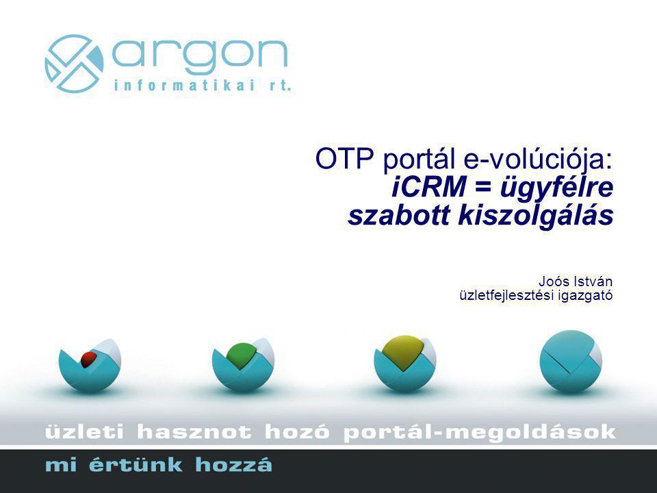 OTP portál e-volúciója: iCRM = ügyfélre szabott kiszolgálás Joós István üzletfejlesztési igazgató