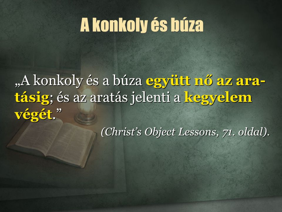 """""""A konkoly és a búza együtt nő az ara- tásig; és az aratás jelenti a kegyelem végét. (Christ's Object Lessons, 71."""