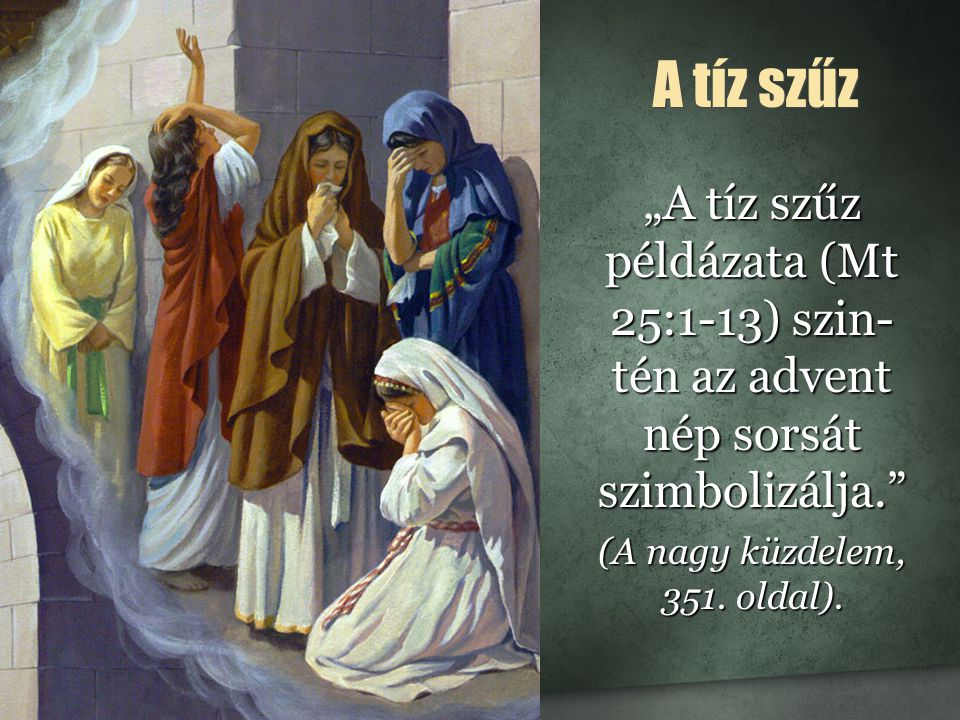 """A tíz szűz """"A tíz szűz példázata (Mt 25:1-13) szin- tén az advent nép sorsát szimbolizálja. (A nagy küzdelem, 351."""