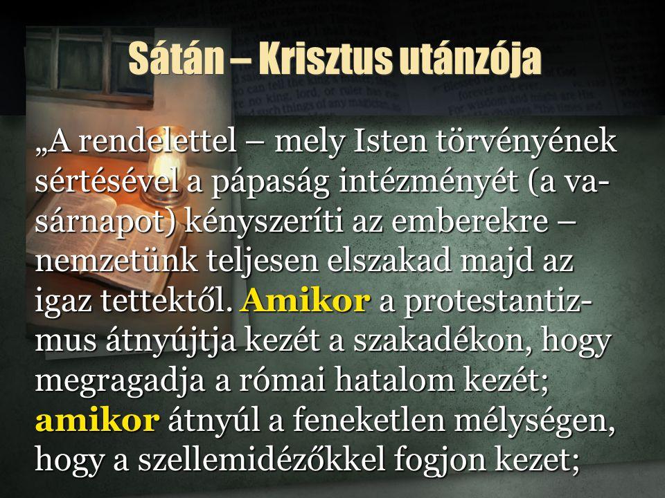 """Sátán – Krisztus utánzója """"A rendelettel – mely Isten törvényének sértésével a pápaság intézményét (a va- sárnapot) kényszeríti az emberekre – nemzetünk teljesen elszakad majd az igaz tettektől."""