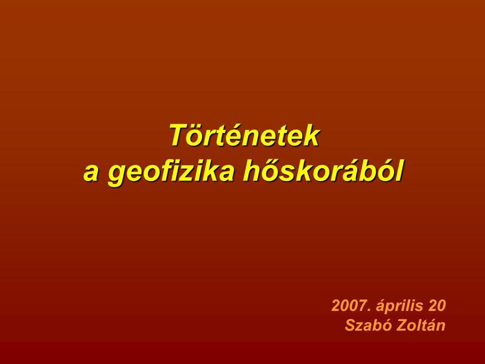Történetek a geofizika hőskorából 2007. április 20 Szabó Zoltán