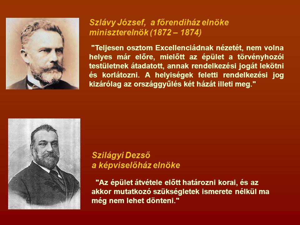 Szlávy József, a főrendiház elnöke miniszterelnök (1872 – 1874) Teljesen osztom Excellenciádnak nézetét, nem volna helyes már előre, mielőtt az épület a törvényhozói testületnek átadatott, annak rendelkezési jogát lekötni és korlátozni.